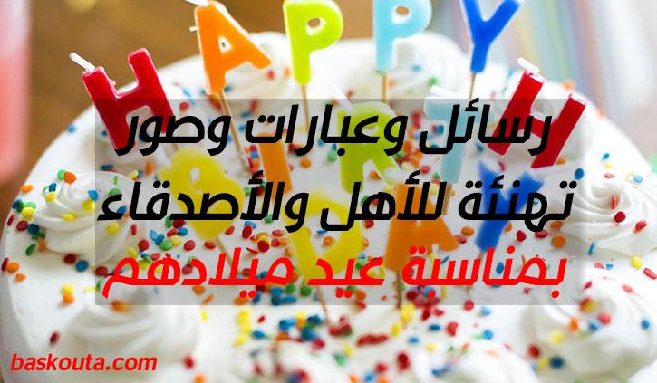 أجمل رسائل وعبارات وصور تهنئة للأهل والأصدقاء بمناسبة عيد ميلادهم