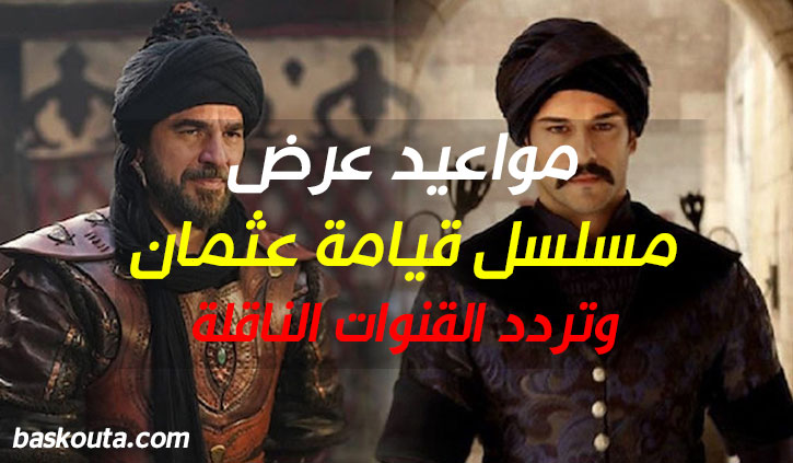 مواعيد عرض مسلسل قيامة عثمان وتردد القنوات الناقلة
