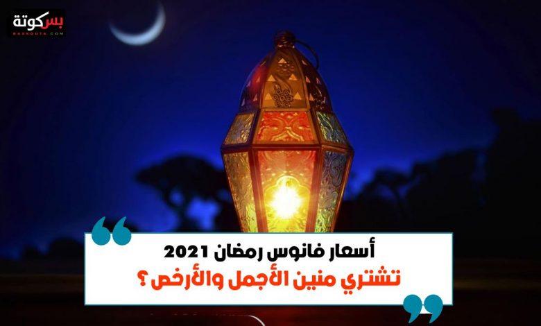 أسعار فانوس رمضان 2021 .. تشتري منين الأجمل والأرخص؟
