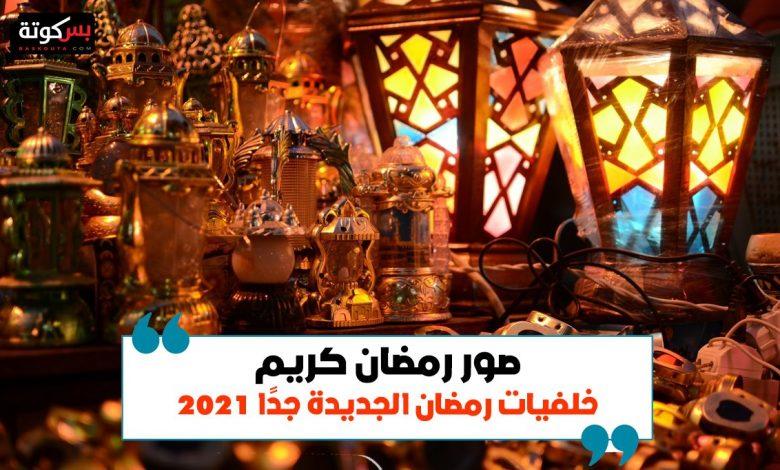 صور رمضان كريم وخلفيات رمضان الجديدة جدًا 2021