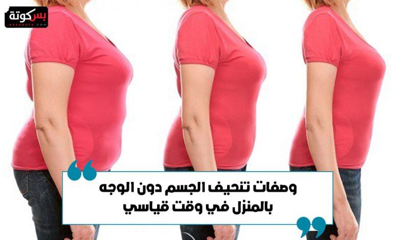 وصفات تنحيف الجسم دون الوجه بالمنزل في وقت قياسي