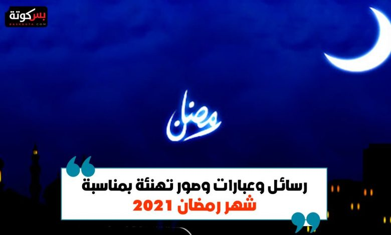 رسائل وعبارات وصور تهنئة بمناسبة شهر رمضان 2021